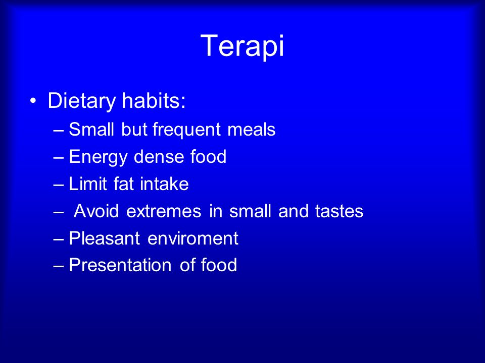 Terapi Dietary habits: Small but frequent meals Energy dense food