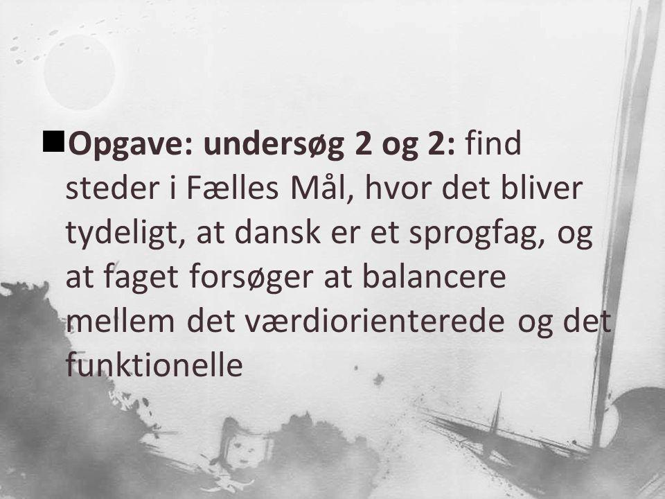 Opgave: undersøg 2 og 2: find steder i Fælles Mål, hvor det bliver tydeligt, at dansk er et sprogfag, og at faget forsøger at balancere mellem det værdiorienterede og det funktionelle