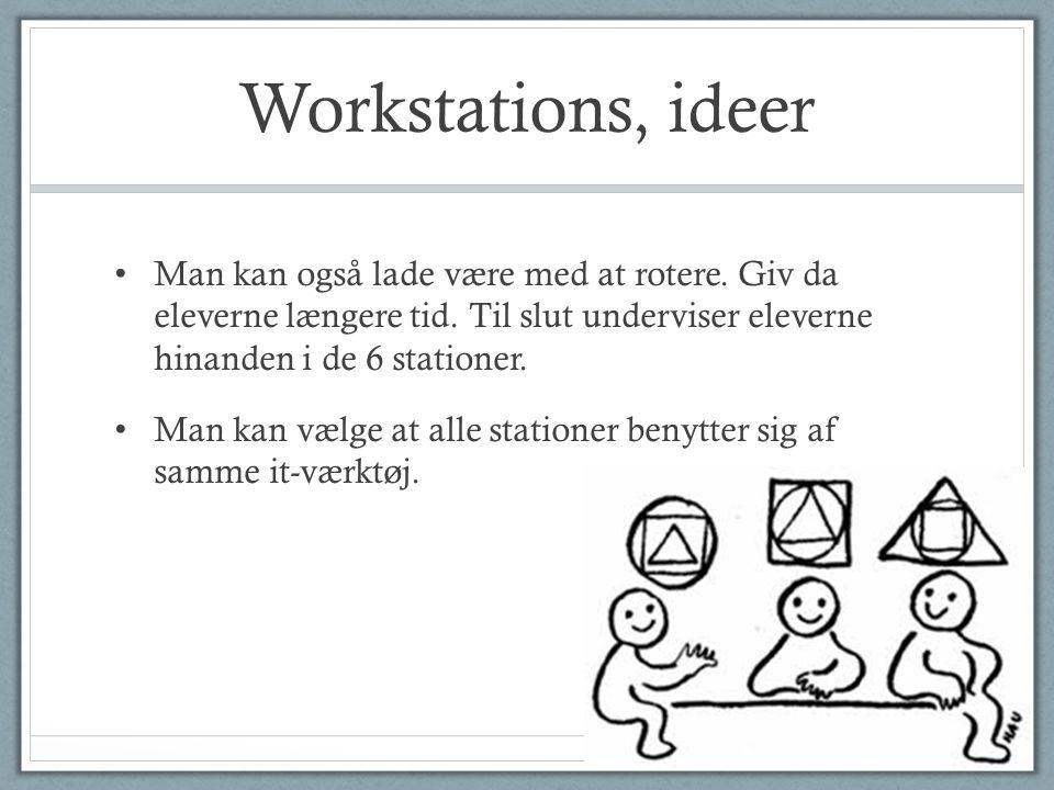 Workstations, ideer Man kan også lade være med at rotere. Giv da eleverne længere tid. Til slut underviser eleverne hinanden i de 6 stationer.