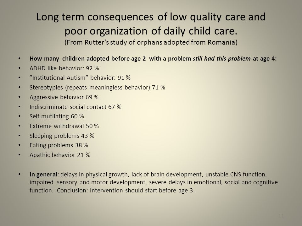 Long term consequences of low quality care and poor organization of daily child care. (From Rutter's study of orphans adopted from Romania)