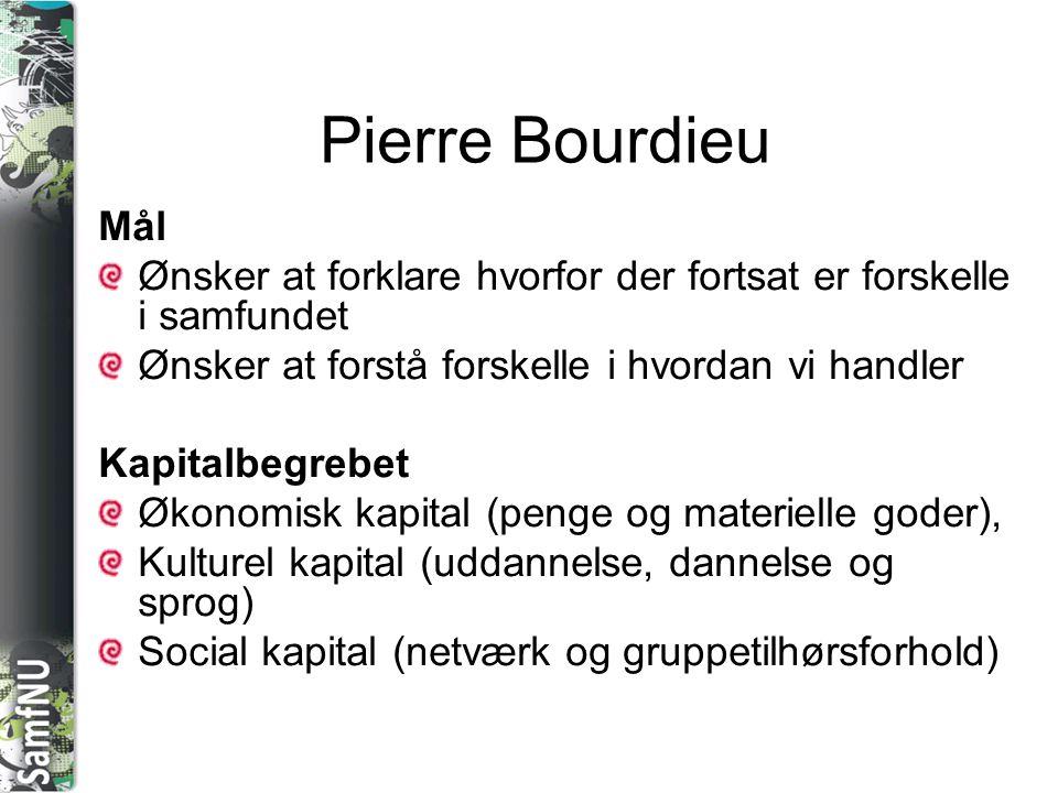 Pierre Bourdieu Mål. Ønsker at forklare hvorfor der fortsat er forskelle i samfundet. Ønsker at forstå forskelle i hvordan vi handler.