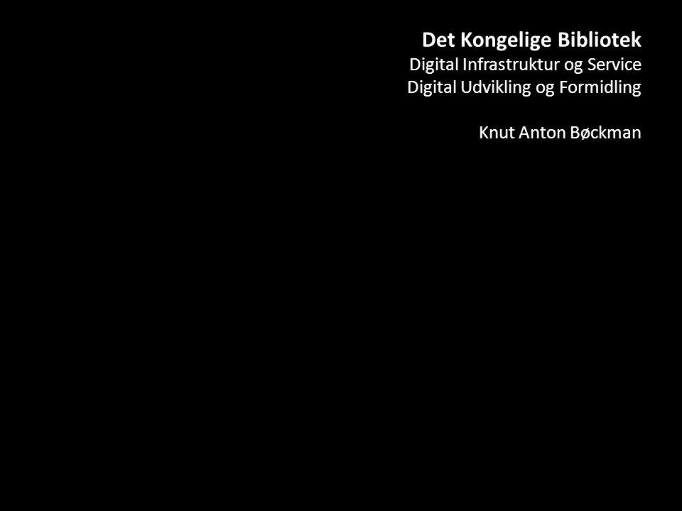 Det Kongelige Bibliotek Digital Infrastruktur og Service Digital Udvikling og Formidling Knut Anton Bøckman