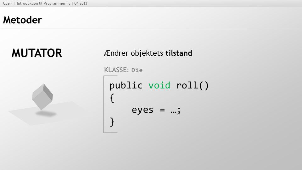 MUTATOR Metoder public void roll() { eyes = …; }
