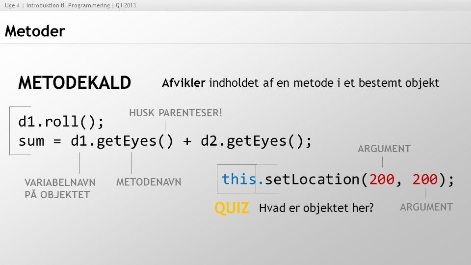 METODEKALD Metoder d1.roll(); sum = d1.getEyes() + d2.getEyes(); this.