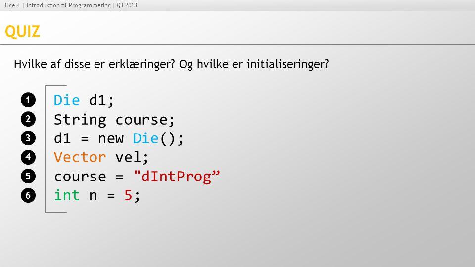 QUIZ Die d1; String course; d1 = new Die(); Vector vel;