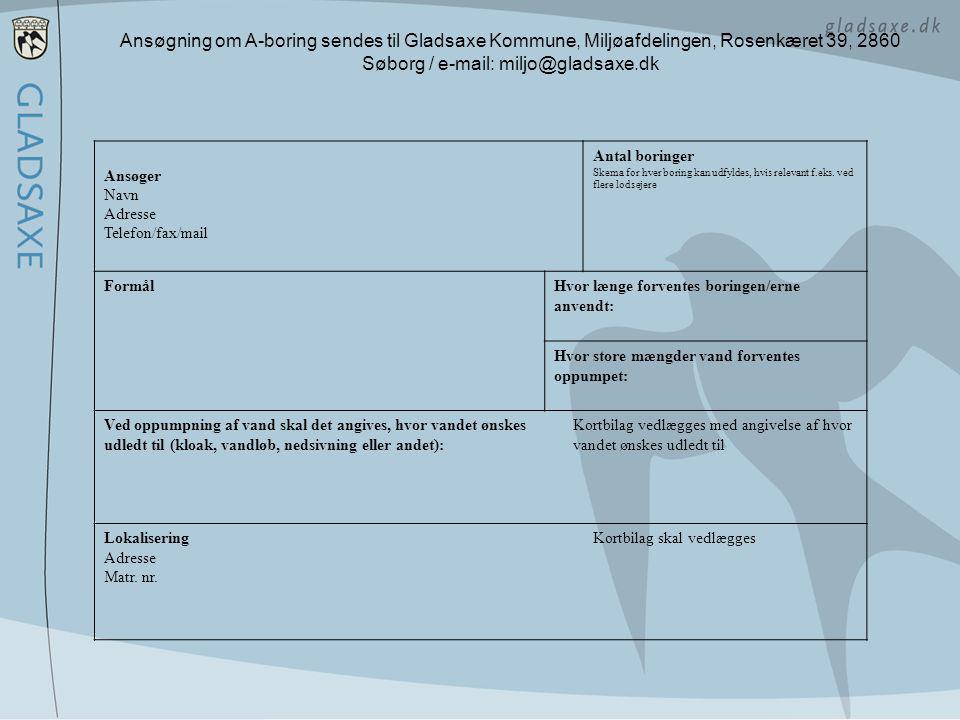 Ansøgning om A-boring sendes til Gladsaxe Kommune, Miljøafdelingen, Rosenkæret 39, 2860 Søborg / e-mail: miljo@gladsaxe.dk