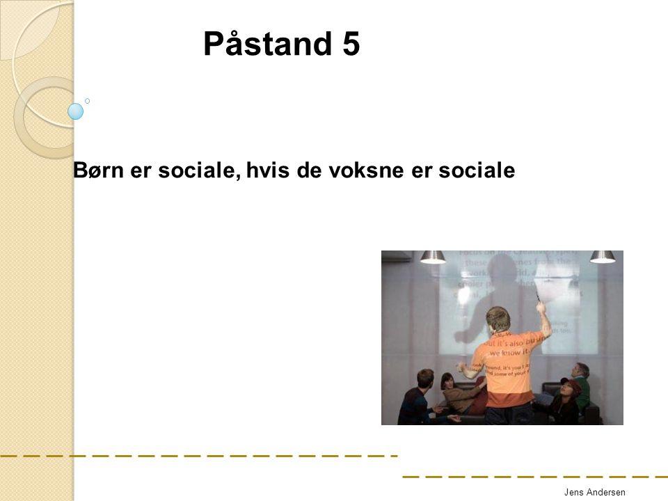 Påstand 5 Børn er sociale, hvis de voksne er sociale Jens Andersen