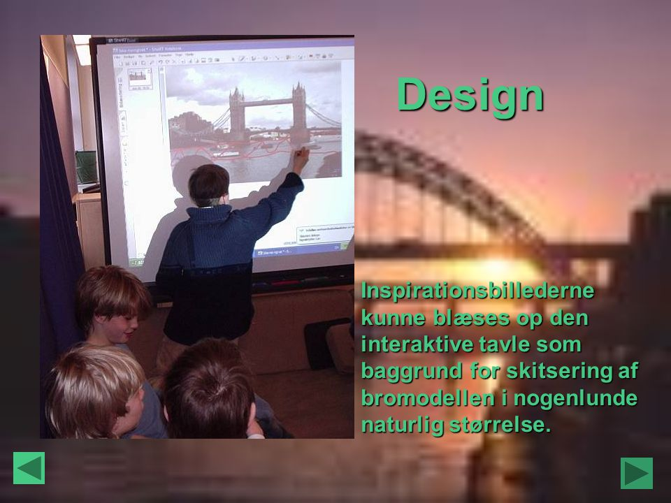 Design Inspirationsbillederne kunne blæses op den interaktive tavle som baggrund for skitsering af bromodellen i nogenlunde naturlig størrelse.