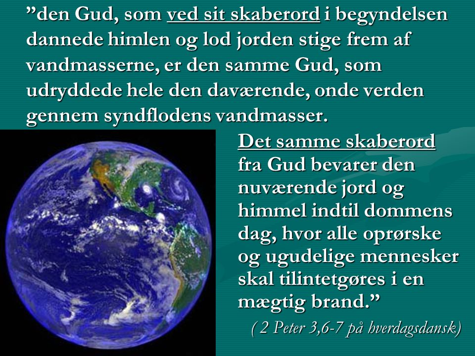den Gud, som ved sit skaberord i begyndelsen dannede himlen og lod jorden stige frem af vandmasserne, er den samme Gud, som udryddede hele den daværende, onde verden gennem syndflodens vandmasser.