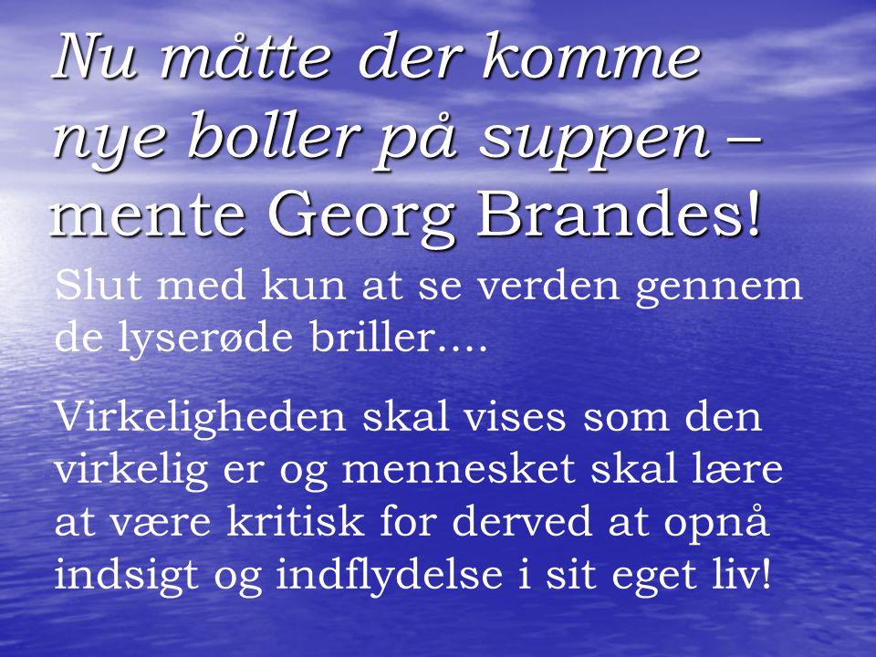 Nu måtte der komme nye boller på suppen – mente Georg Brandes!