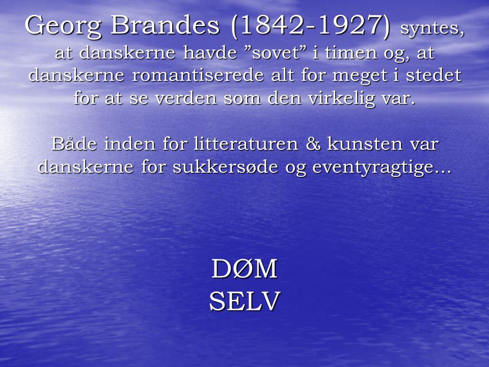 Georg Brandes (1842-1927) syntes, at danskerne havde sovet i timen og, at danskerne romantiserede alt for meget i stedet for at se verden som den virkelig var. Både inden for litteraturen & kunsten var danskerne for sukkersøde og eventyragtige...
