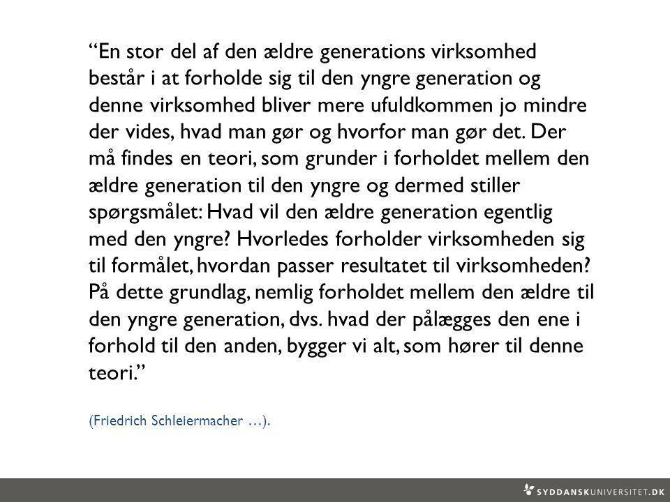 En stor del af den ældre generations virksomhed består i at forholde sig til den yngre generation og denne virksomhed bliver mere ufuldkommen jo mindre der vides, hvad man gør og hvorfor man gør det. Der må findes en teori, som grunder i forholdet mellem den ældre generation til den yngre og dermed stiller spørgsmålet: Hvad vil den ældre generation egentlig med den yngre Hvorledes forholder virksomheden sig til formålet, hvordan passer resultatet til virksomheden På dette grundlag, nemlig forholdet mellem den ældre til den yngre generation, dvs. hvad der pålægges den ene i forhold til den anden, bygger vi alt, som hører til denne teori.