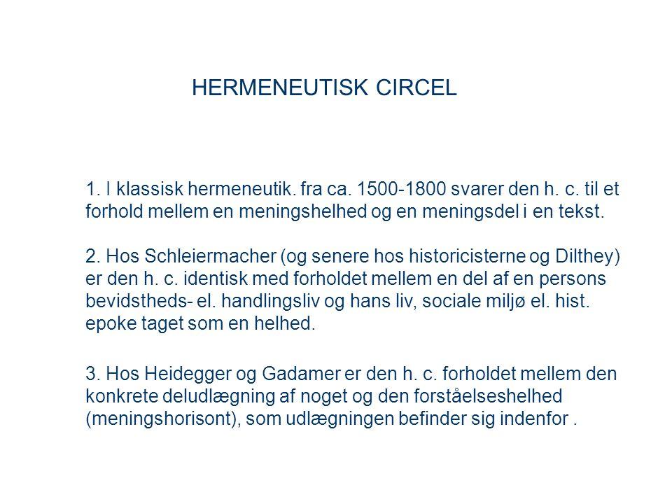 HERMENEUTISK CIRCEL 1. I klassisk hermeneutik. fra ca. 1500-1800 svarer den h. c. til et forhold mellem en meningshelhed og en meningsdel i en tekst.