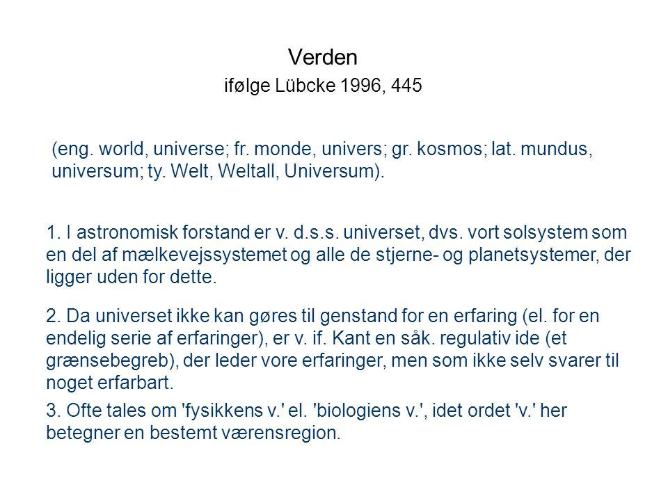 Verden ifølge Lübcke 1996, 445 (eng. world, universe; fr. monde, univers; gr. kosmos; lat. mundus, universum; ty. Welt, Weltall, Universum).
