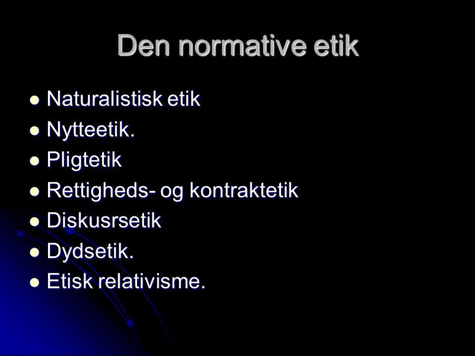 Den normative etik Naturalistisk etik Nytteetik. Pligtetik