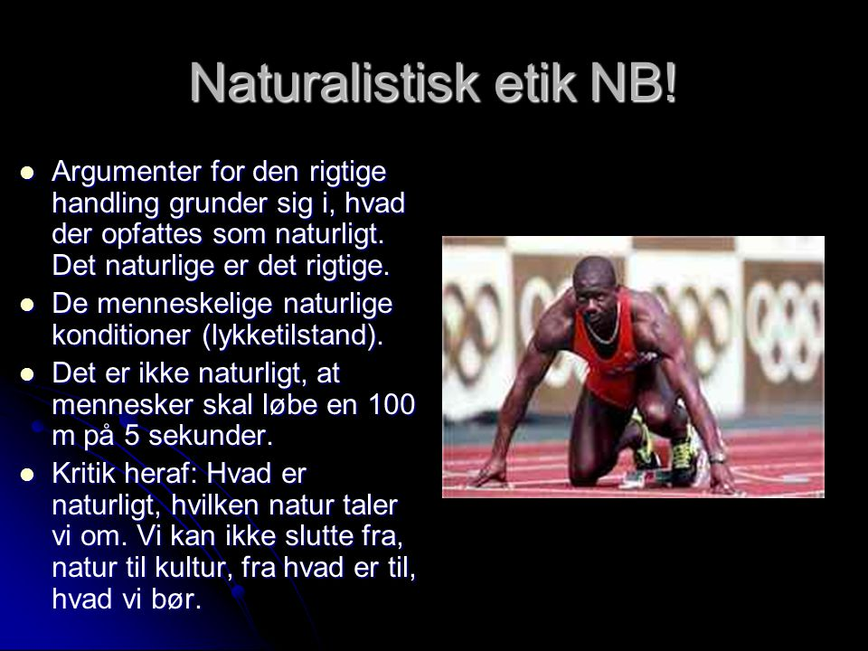 Naturalistisk etik NB! Argumenter for den rigtige handling grunder sig i, hvad der opfattes som naturligt. Det naturlige er det rigtige.
