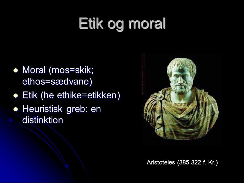 Etik og moral Moral (mos=skik; ethos=sædvane) Etik (he ethike=etikken)