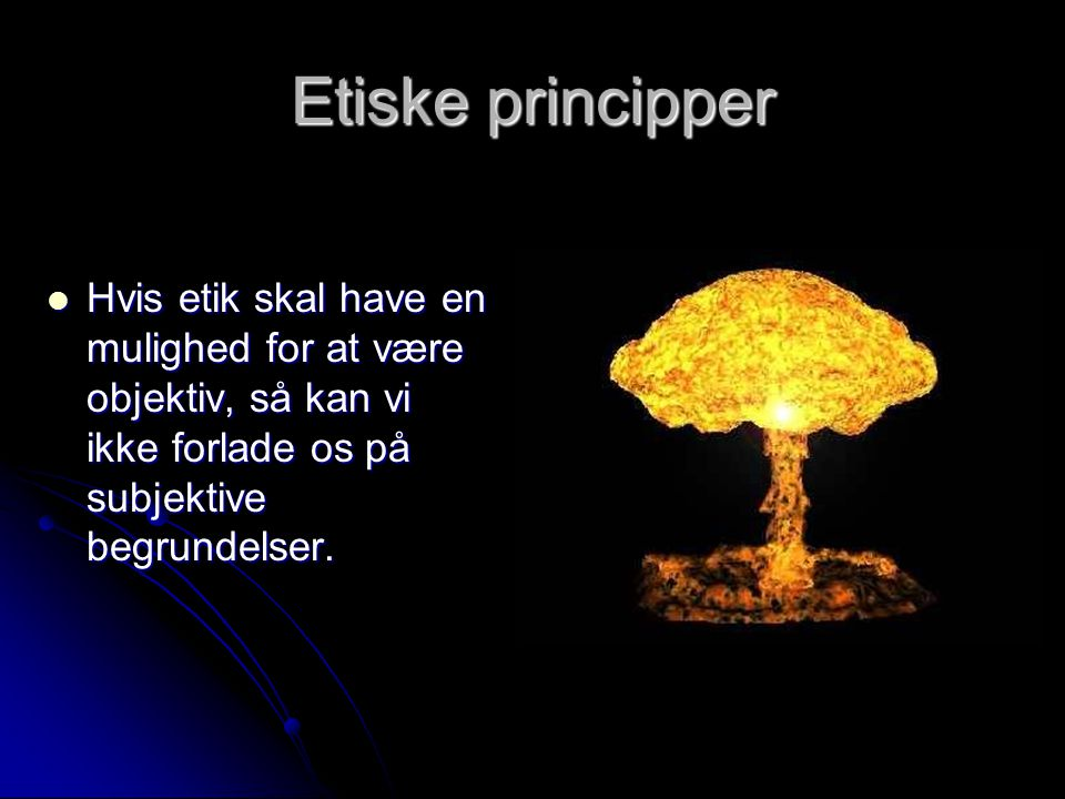 Etiske principper Hvis etik skal have en mulighed for at være objektiv, så kan vi ikke forlade os på subjektive begrundelser.
