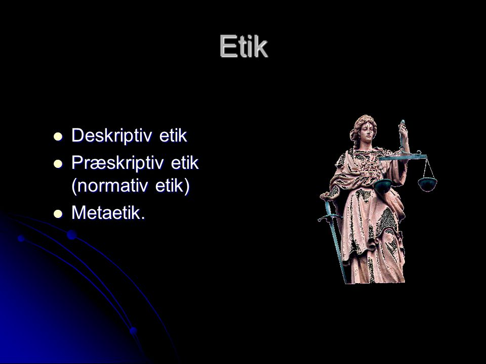 Etik Deskriptiv etik Præskriptiv etik (normativ etik) Metaetik.
