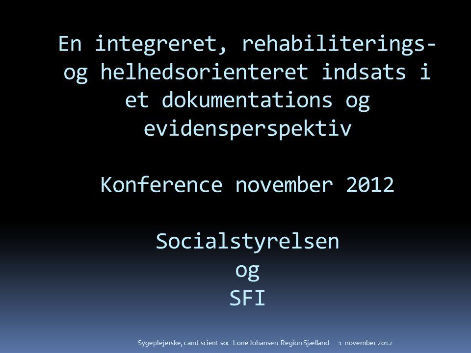 En integreret, rehabiliterings- og helhedsorienteret indsats i et dokumentations og evidensperspektiv Konference november 2012 Socialstyrelsen og SFI