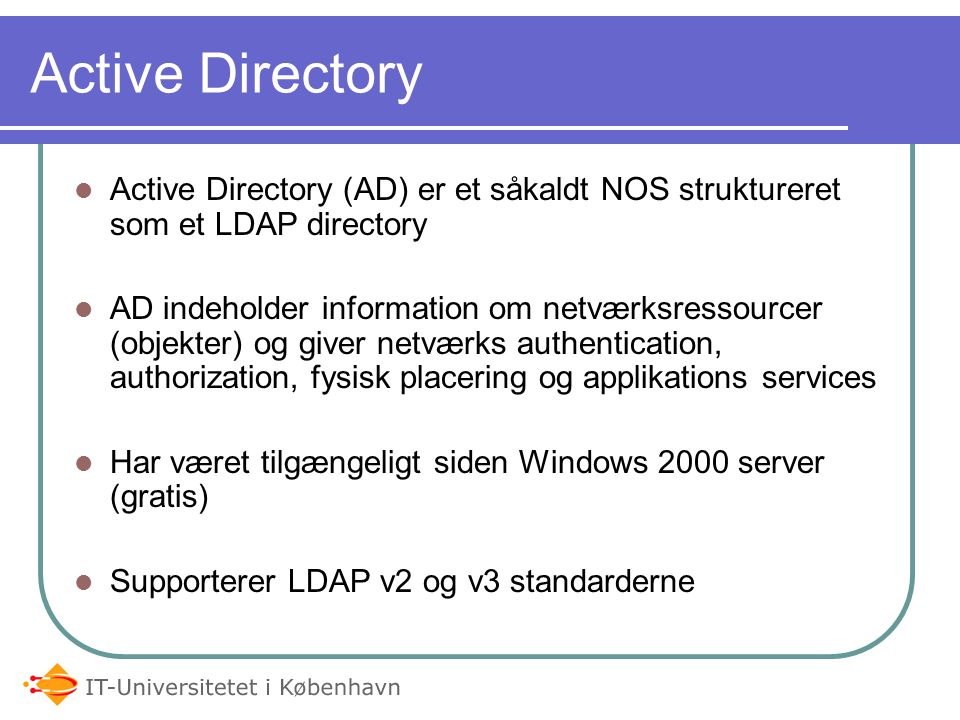 05-04-2017 Active Directory. Active Directory (AD) er et såkaldt NOS struktureret som et LDAP directory.