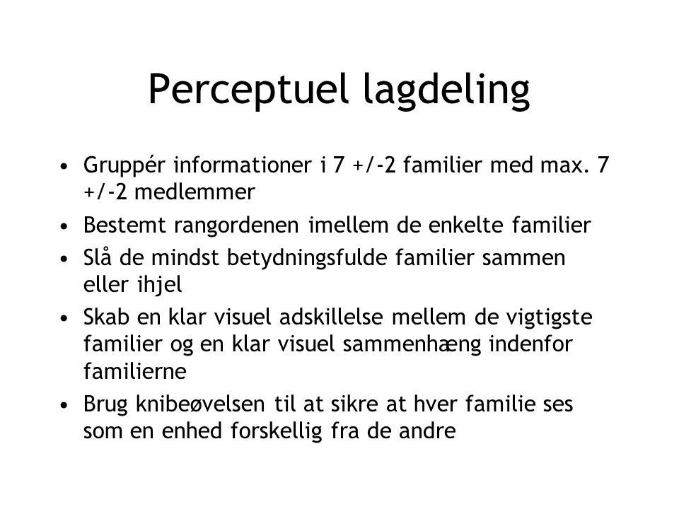 Perceptuel lagdeling Gruppér informationer i 7 +/-2 familier med max. 7 +/-2 medlemmer. Bestemt rangordenen imellem de enkelte familier.