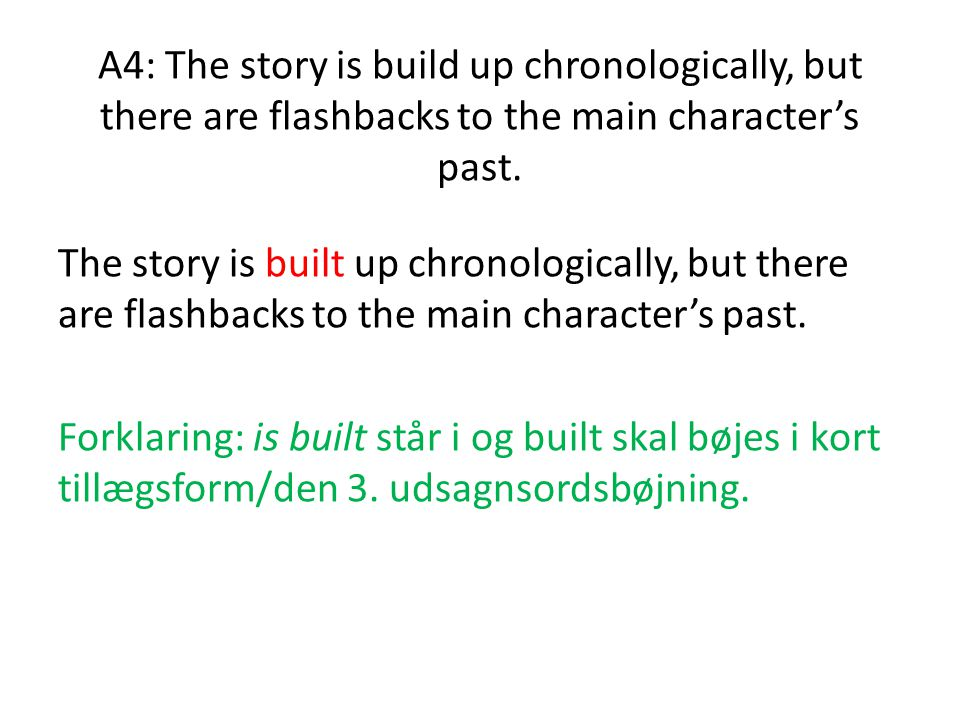 A4: The story is build up chronologically, but there are flashbacks to the main character's past.