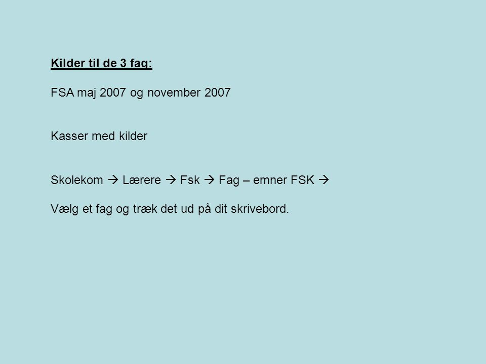 Kilder til de 3 fag: FSA maj 2007 og november 2007. Kasser med kilder. Skolekom  Lærere  Fsk  Fag – emner FSK 