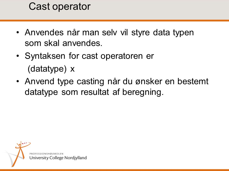 Cast operator Anvendes når man selv vil styre data typen som skal anvendes. Syntaksen for cast operatoren er.