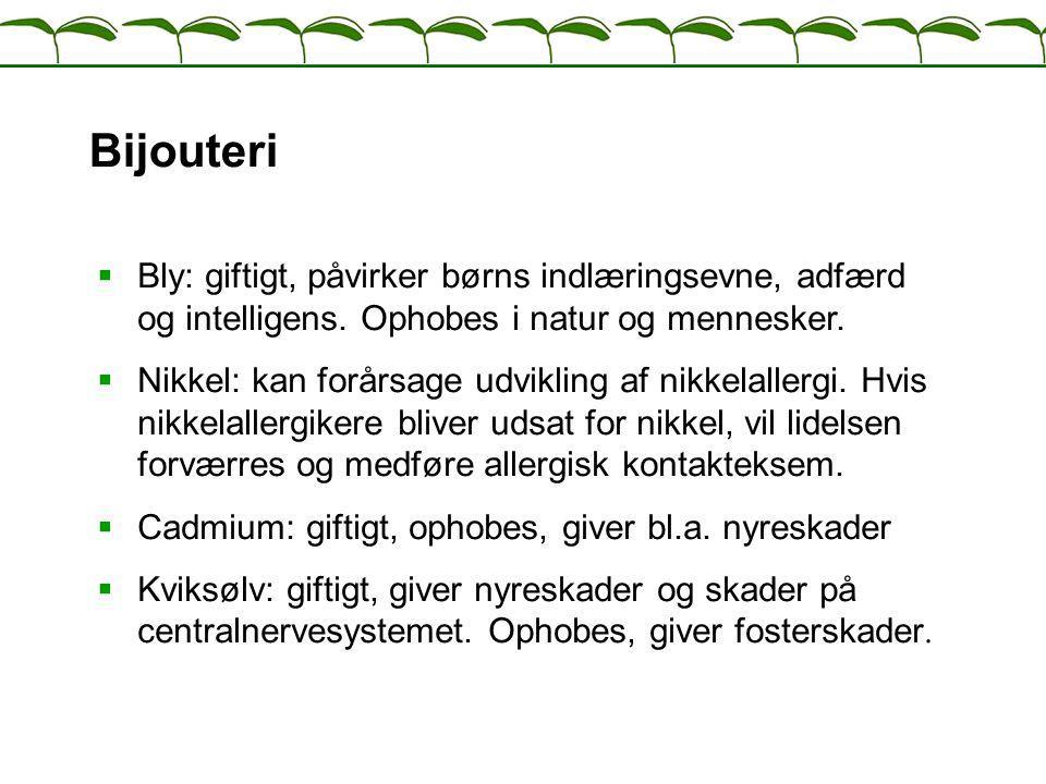 Bijouteri Bly: giftigt, påvirker børns indlæringsevne, adfærd og intelligens. Ophobes i natur og mennesker.