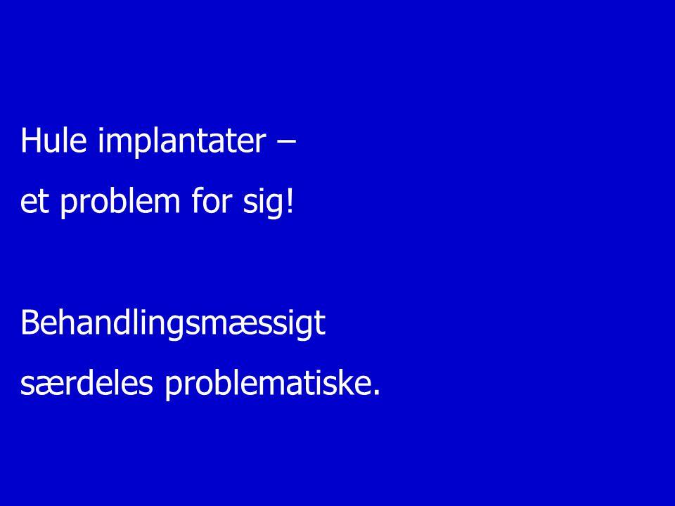 Hule implantater – et problem for sig! Behandlingsmæssigt særdeles problematiske.