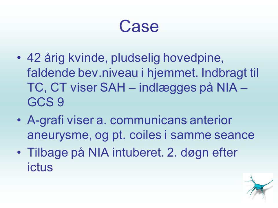 Case 42 årig kvinde, pludselig hovedpine, faldende bev.niveau i hjemmet. Indbragt til TC, CT viser SAH – indlægges på NIA – GCS 9.