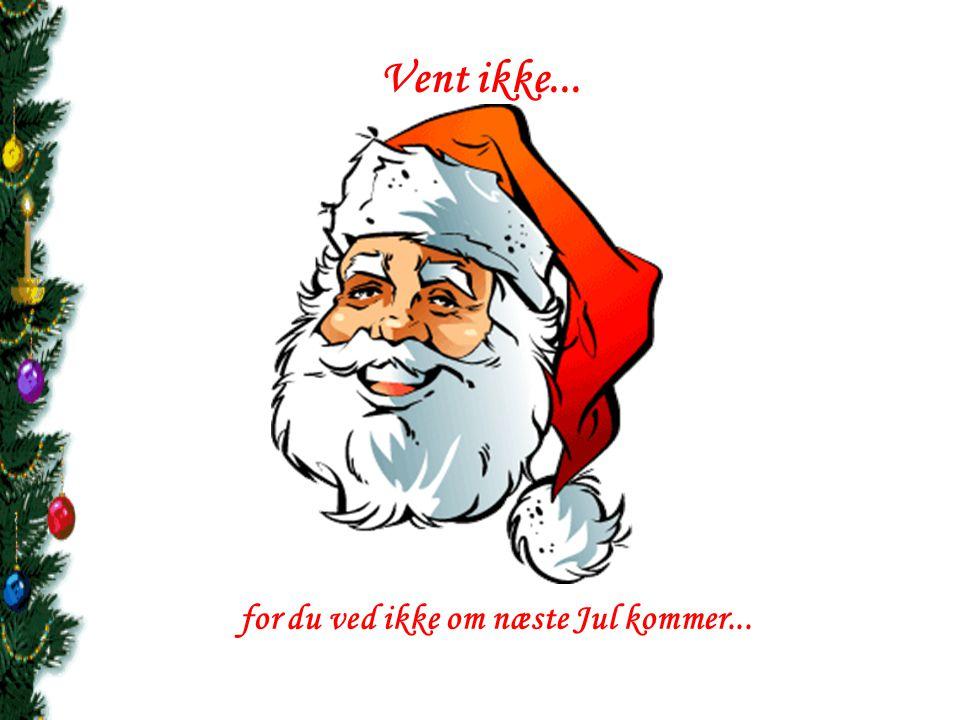 for du ved ikke om næste Jul kommer...