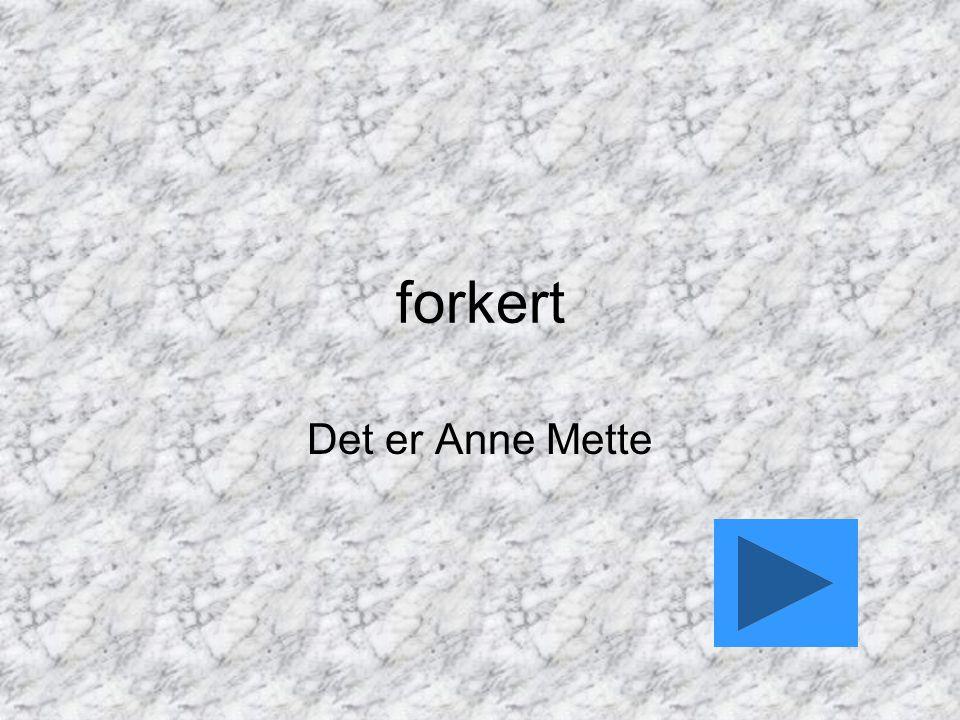 forkert Det er Anne Mette