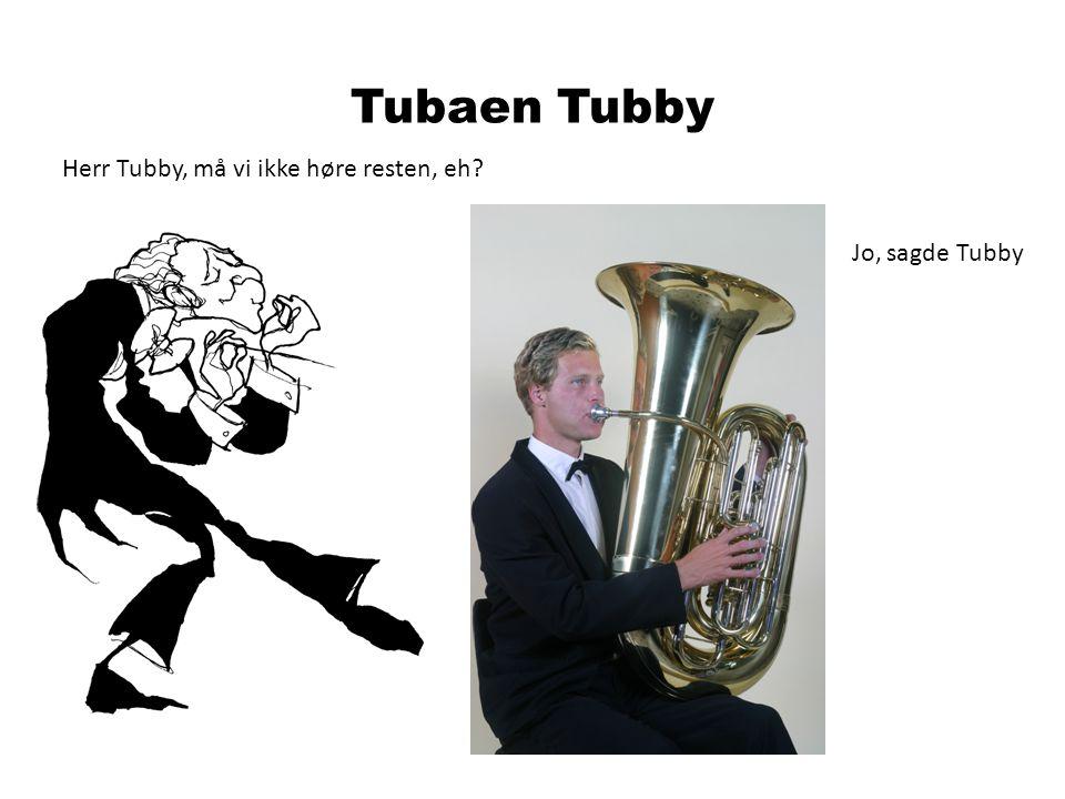 Herr Tubby, må vi ikke høre resten, eh