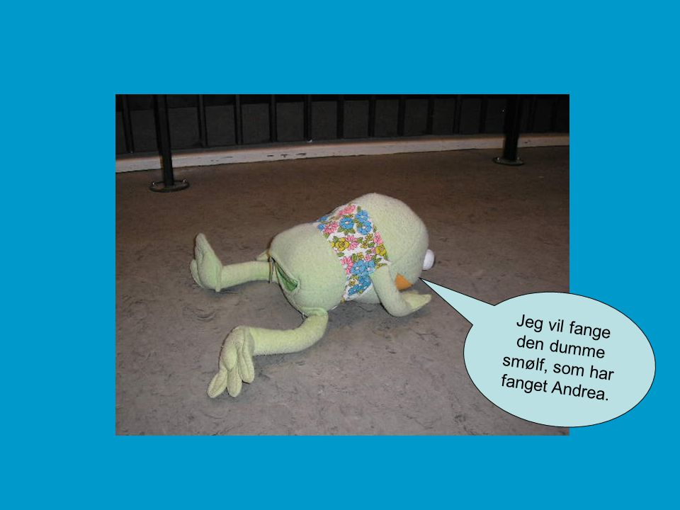 Jeg vil fange den dumme smølf, som har fanget Andrea.