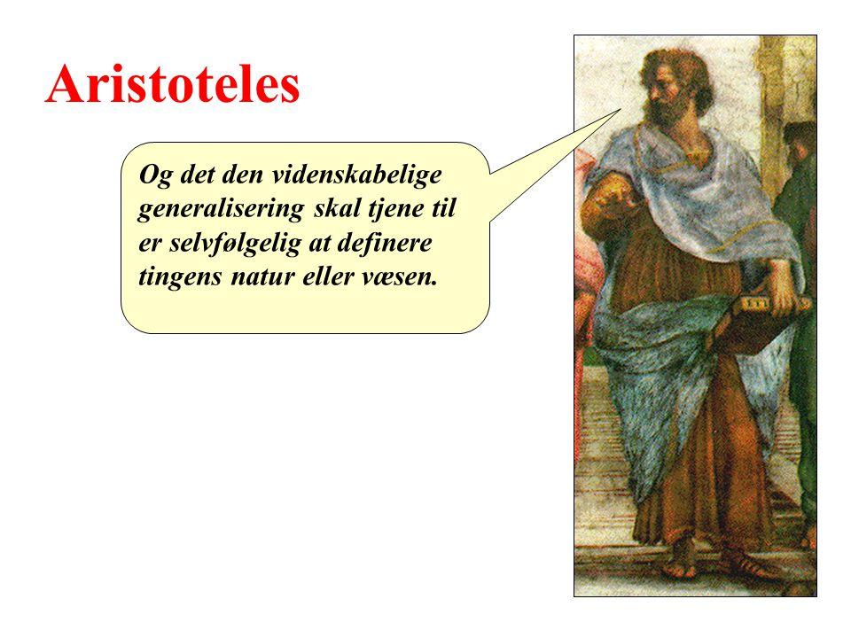 Aristoteles Og det den videnskabelige generalisering skal tjene til er selvfølgelig at definere tingens natur eller væsen.