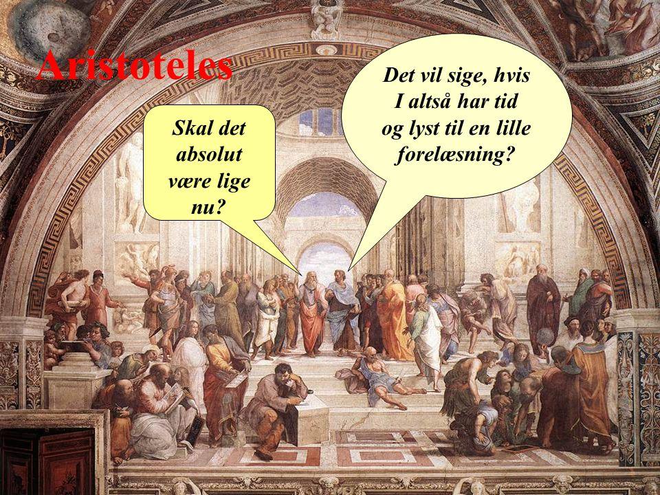 Aristoteles Det vil sige, hvis I altså har tid og lyst til en lille forelæsning.