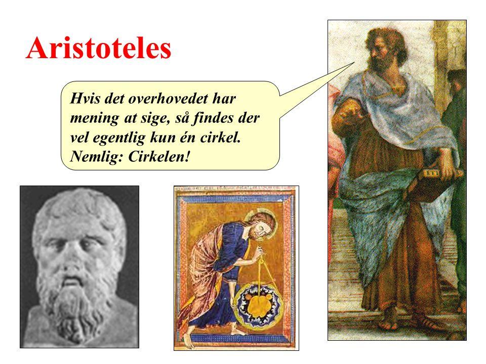 Aristoteles Hvis det overhovedet har mening at sige, så findes der vel egentlig kun én cirkel.