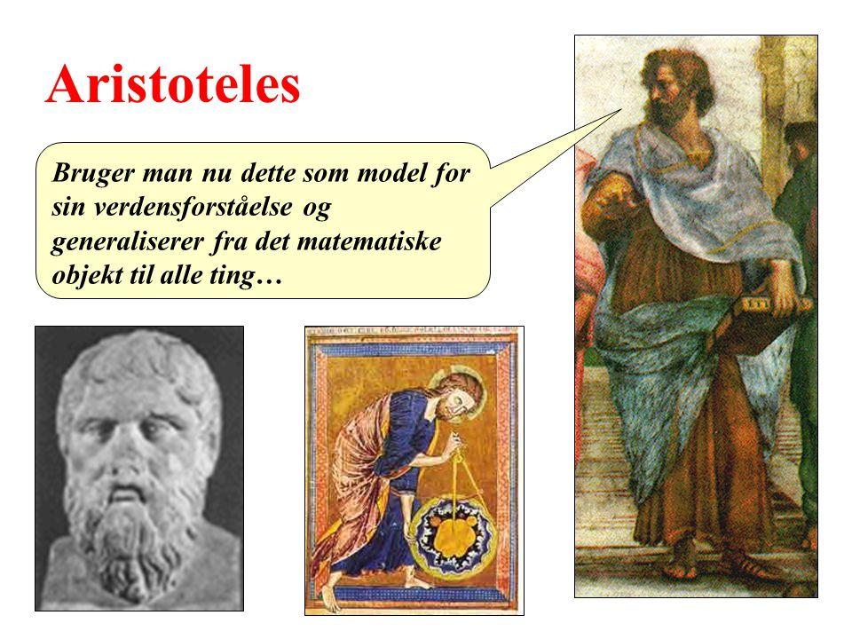 Aristoteles Bruger man nu dette som model for sin verdensforståelse og generaliserer fra det matematiske objekt til alle ting…