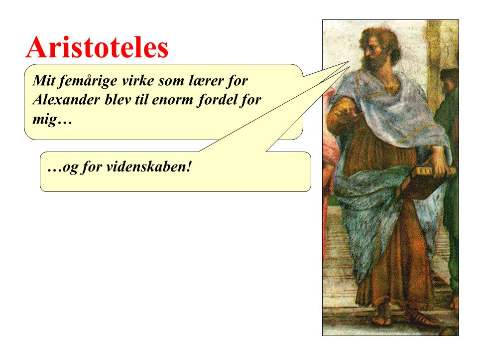 Aristoteles Mit femårige virke som lærer for Alexander blev til enorm fordel for mig… …og for videnskaben!