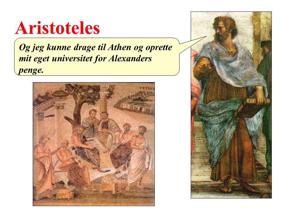 Aristoteles Og jeg kunne drage til Athen og oprette mit eget universitet for Alexanders penge.