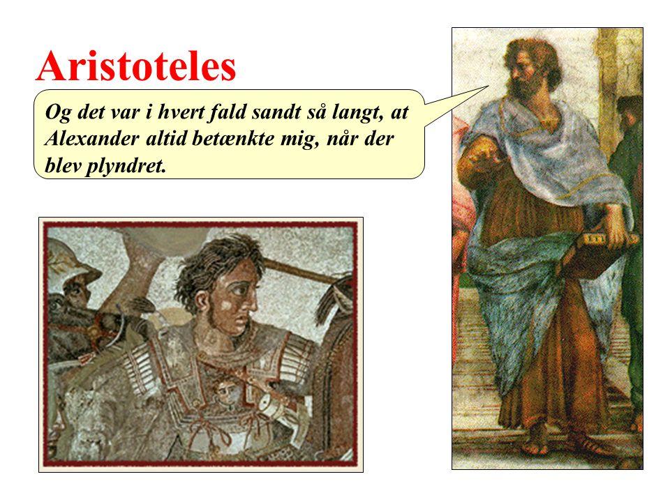 Aristoteles Og det var i hvert fald sandt så langt, at Alexander altid betænkte mig, når der blev plyndret.