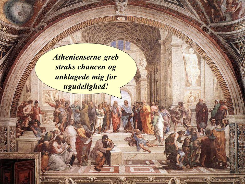 Athenienserne greb straks chancen og anklagede mig for ugudelighed!