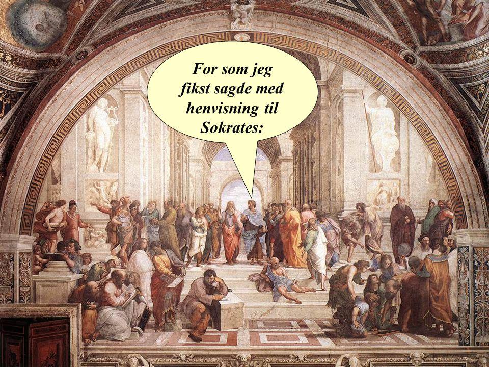 For som jeg fikst sagde med henvisning til Sokrates: