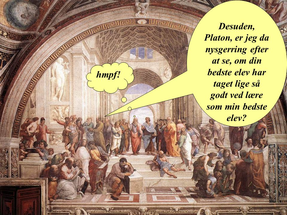 Desuden, Platon, er jeg da nysgerring efter at se, om din bedste elev har taget lige så godt ved lære som min bedste elev