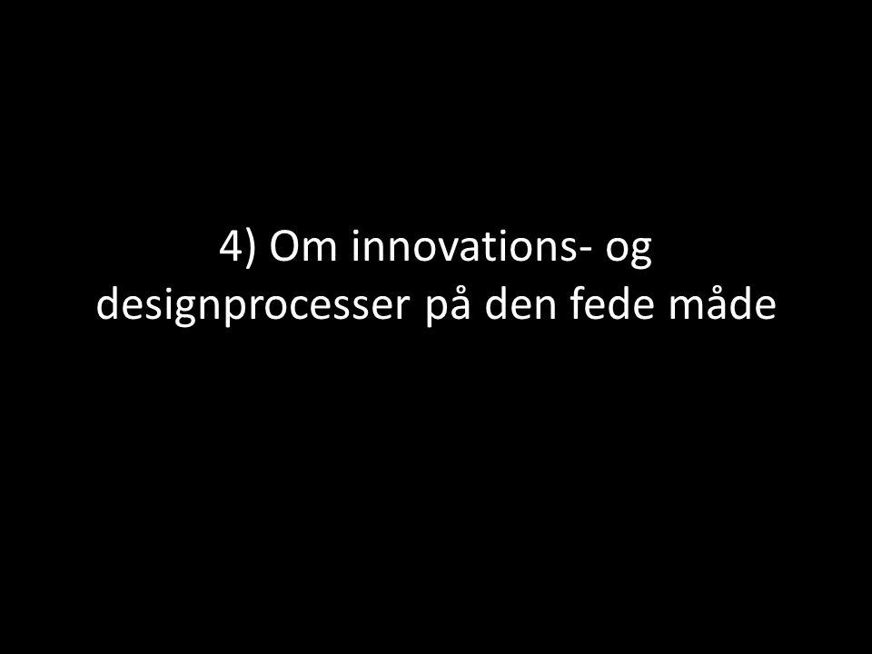 4) Om innovations- og designprocesser på den fede måde