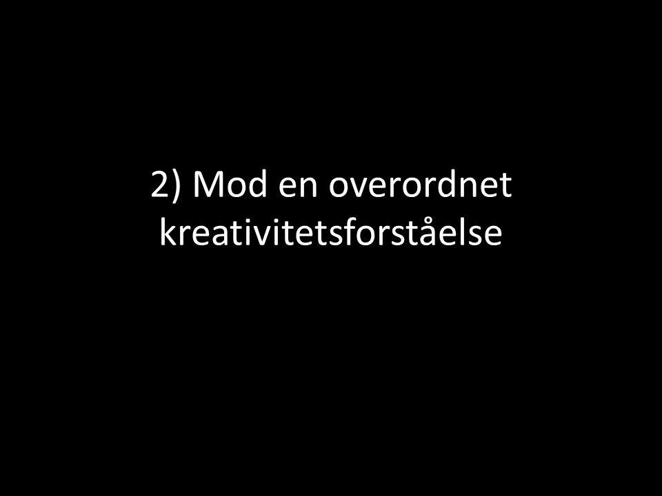 2) Mod en overordnet kreativitetsforståelse