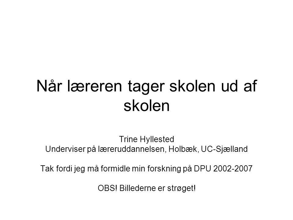Når læreren tager skolen ud af skolen Trine Hyllested Underviser på læreruddannelsen, Holbæk, UC-Sjælland Tak fordi jeg må formidle min forskning på DPU 2002-2007 OBS! Billederne er strøget!
