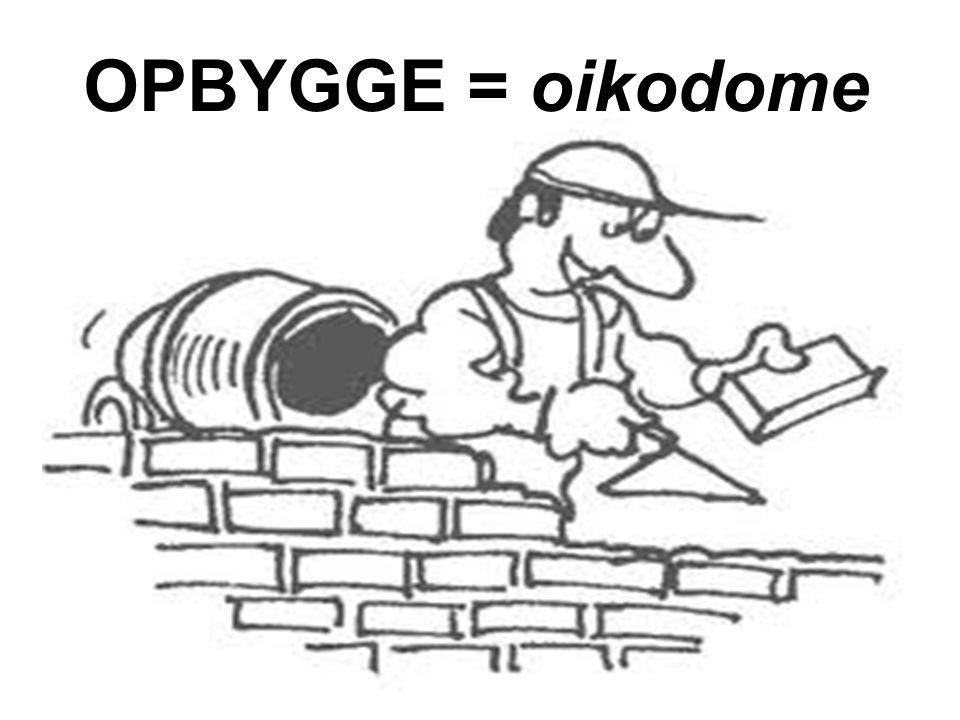 OPBYGGE = oikodome Selve handlingen at bygge.. Den proces, at være i byggeri.. At opbygge.. At